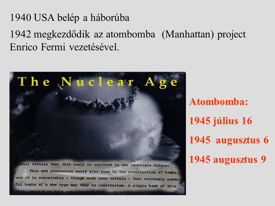 1940 USA belép a háborúba 1942 megkezdődik az atombomba (Manhattan) project Enrico Fermi vezetésével. Atombomba: 1945 július 16 1945 augusztus 6 1945