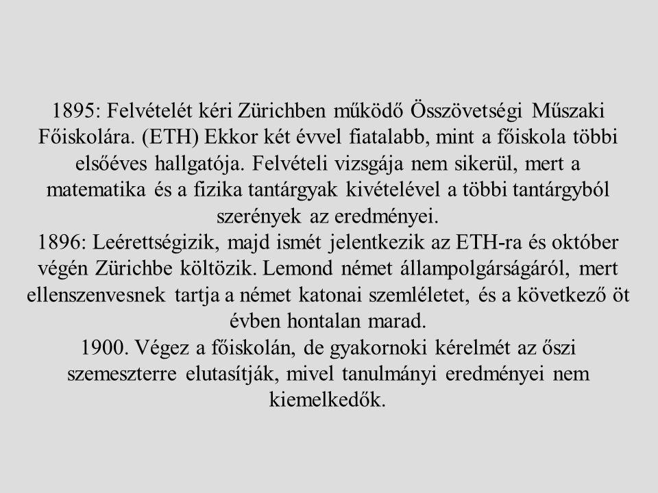 1895: Felvételét kéri Zürichben működő Összövetségi Műszaki Főiskolára. (ETH) Ekkor két évvel fiatalabb, mint a főiskola többi elsőéves hallgatója. Fe