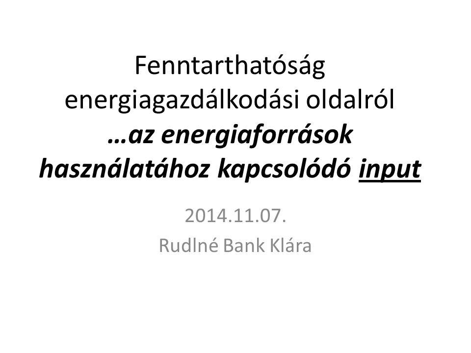 Fenntarthatóság energiagazdálkodási oldalról …az energiaforrások használatához kapcsolódó input 2014.11.07. Rudlné Bank Klára