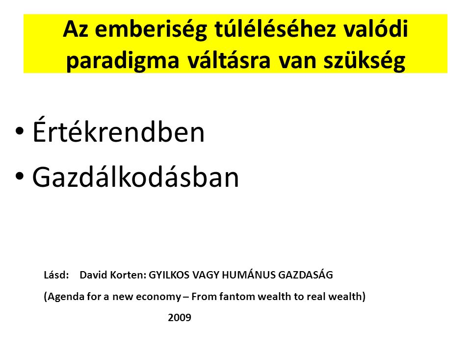 Az emberiség túléléséhez valódi paradigma váltásra van szükség Értékrendben Értékrendben Gazdálkodásban Gazdálkodásban Lásd: David Korten: GYILKOS VAG