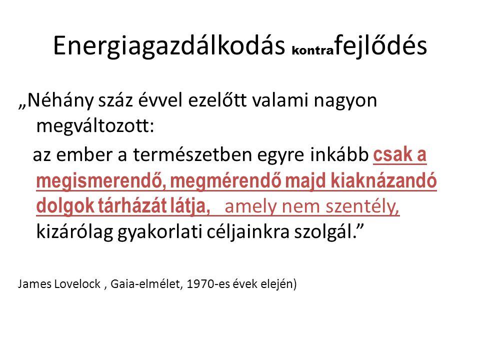 """Energiagazdálkodás kontra fejlődés """"Néhány száz évvel ezelőtt valami nagyon megváltozott: az ember a természetben egyre inkább csak a megismerendő, me"""