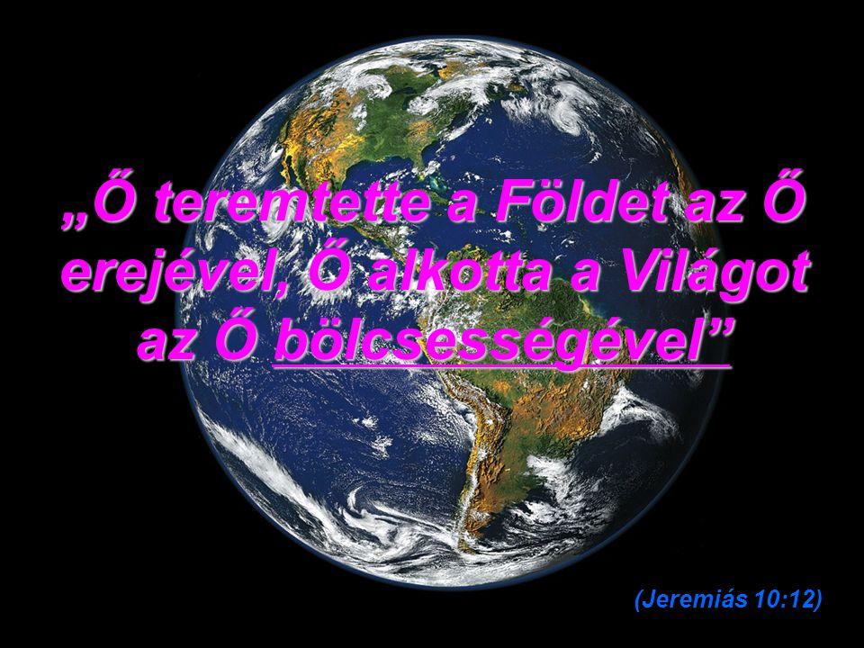 """""""Ő teremtette a Földet az Ő erejével, Ő alkotta a Világot az Ő bölcsességével (Jeremiás 10:12)"""