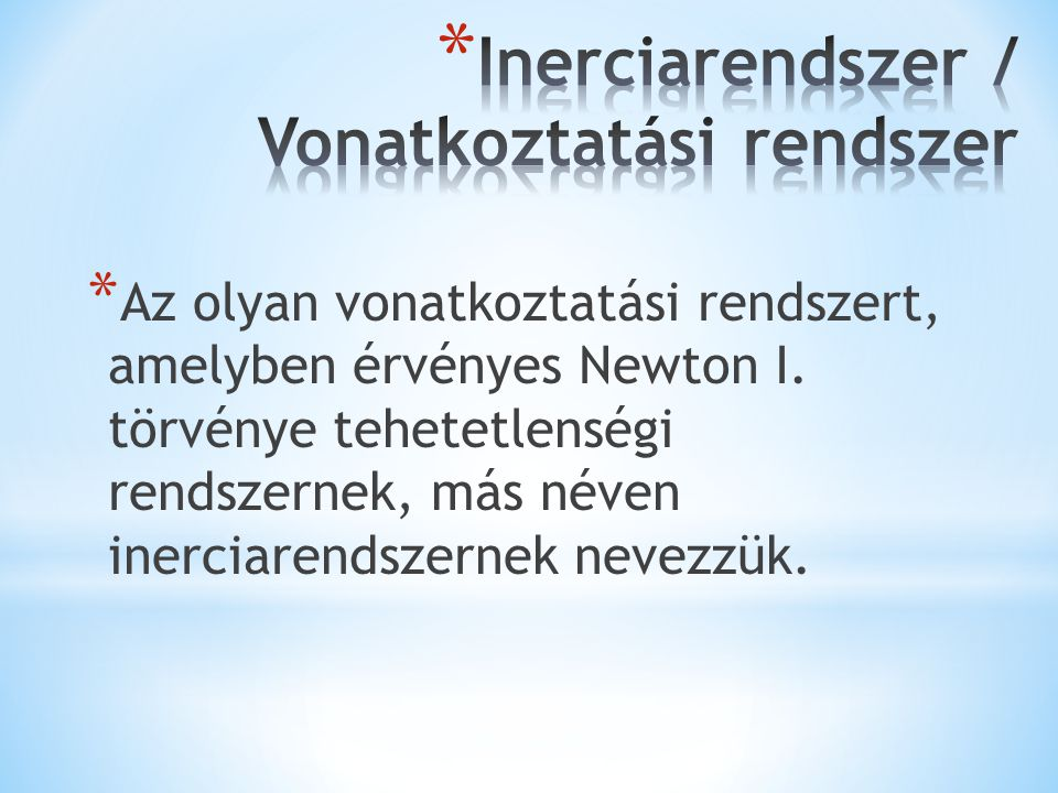 * Az olyan vonatkoztatási rendszert, amelyben érvényes Newton I. törvénye tehetetlenségi rendszernek, más néven inerciarendszernek nevezzük.