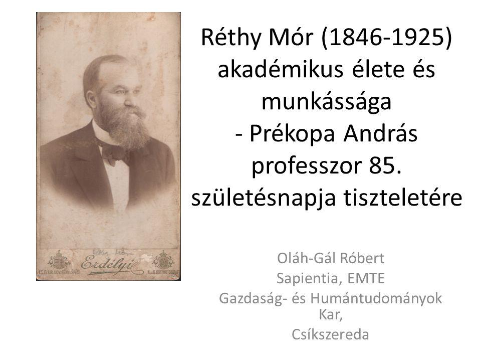 Réthy Mór (1846-1925) akadémikus élete és munkássága - Prékopa András professzor 85. születésnapja tiszteletére Oláh-Gál Róbert Sapientia, EMTE Gazdas