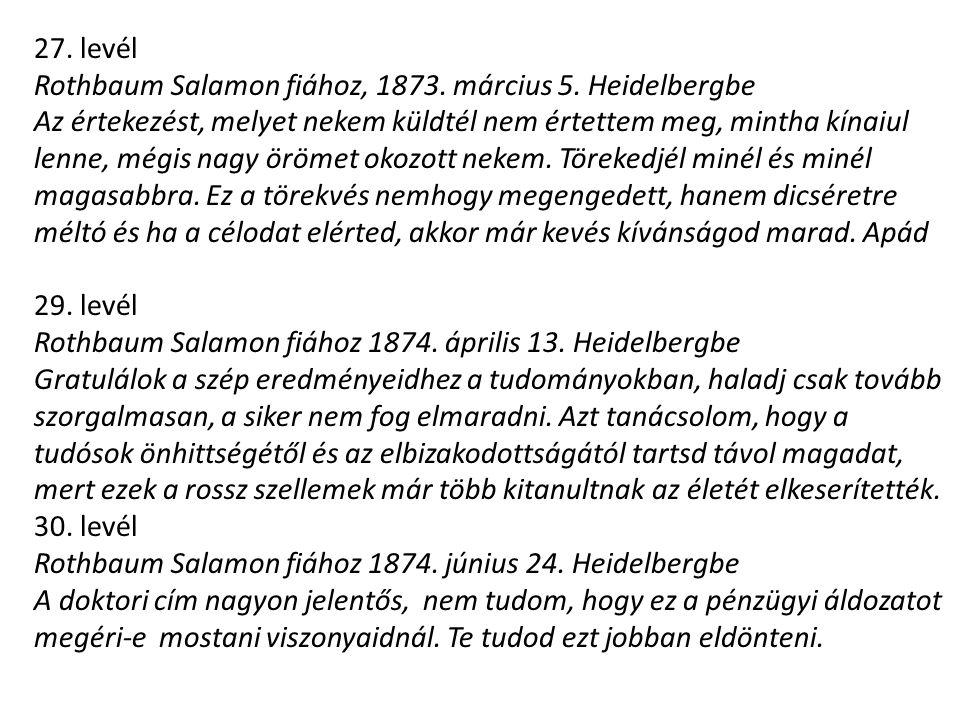 27. levél Rothbaum Salamon fiához, 1873. március 5. Heidelbergbe Az értekezést, melyet nekem küldtél nem értettem meg, mintha kínaiul lenne, mégis nag