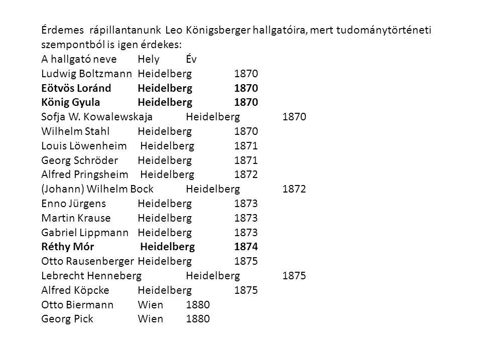 Érdemes rápillantanunk Leo Königsberger hallgatóira, mert tudománytörténeti szempontból is igen érdekes: A hallgató neve Hely Év Ludwig BoltzmannHeide