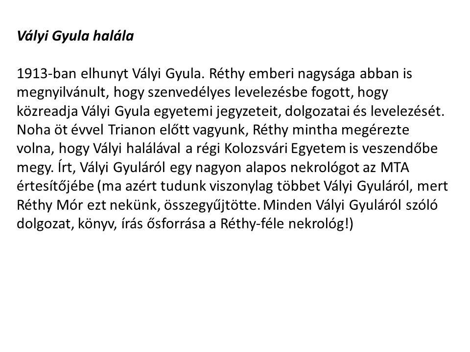 Vályi Gyula halála 1913-ban elhunyt Vályi Gyula. Réthy emberi nagysága abban is megnyilvánult, hogy szenvedélyes levelezésbe fogott, hogy közreadja Vá