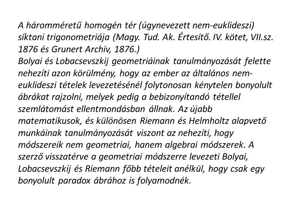A háromméretű homogén tér (úgynevezett nem-euklideszi) síktani trigonometriája (Magy. Tud. Ak. Értesítő. IV. kötet, VII.sz. 1876 és Grunert Archiv, 18