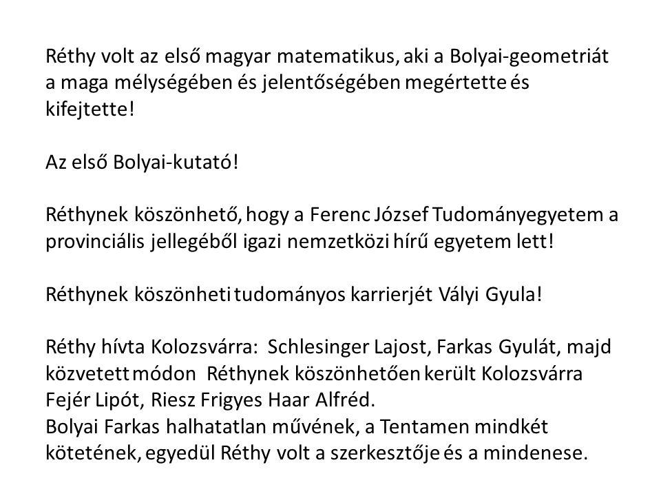 Réthy volt az első magyar matematikus, aki a Bolyai-geometriát a maga mélységében és jelentőségében megértette és kifejtette! Az első Bolyai-kutató! R