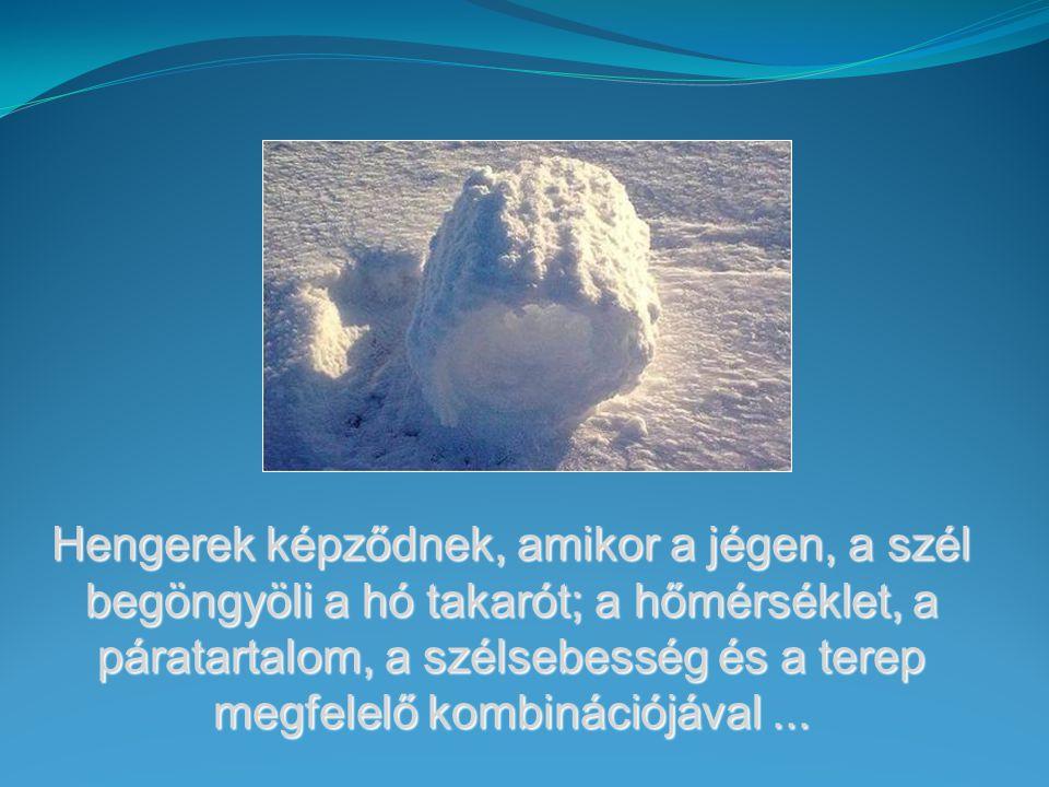 Hengerek képződnek, amikor a jégen, a szél begöngyöli a hó takarót; a hőmérséklet, a páratartalom, a szélsebesség és a terep megfelelő kombinációjával...
