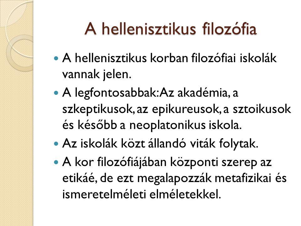 A hellenisztikus filozófia A hellenisztikus korban filozófiai iskolák vannak jelen. A legfontosabbak: Az akadémia, a szkeptikusok, az epikureusok, a s