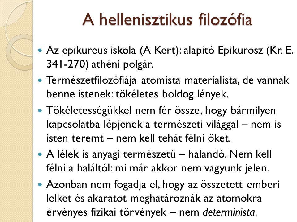 A hellenisztikus filozófia Az epikureus iskola (A Kert): alapító Epikurosz (Kr. E. 341-270) athéni polgár. Természetfilozófiája atomista materialista,