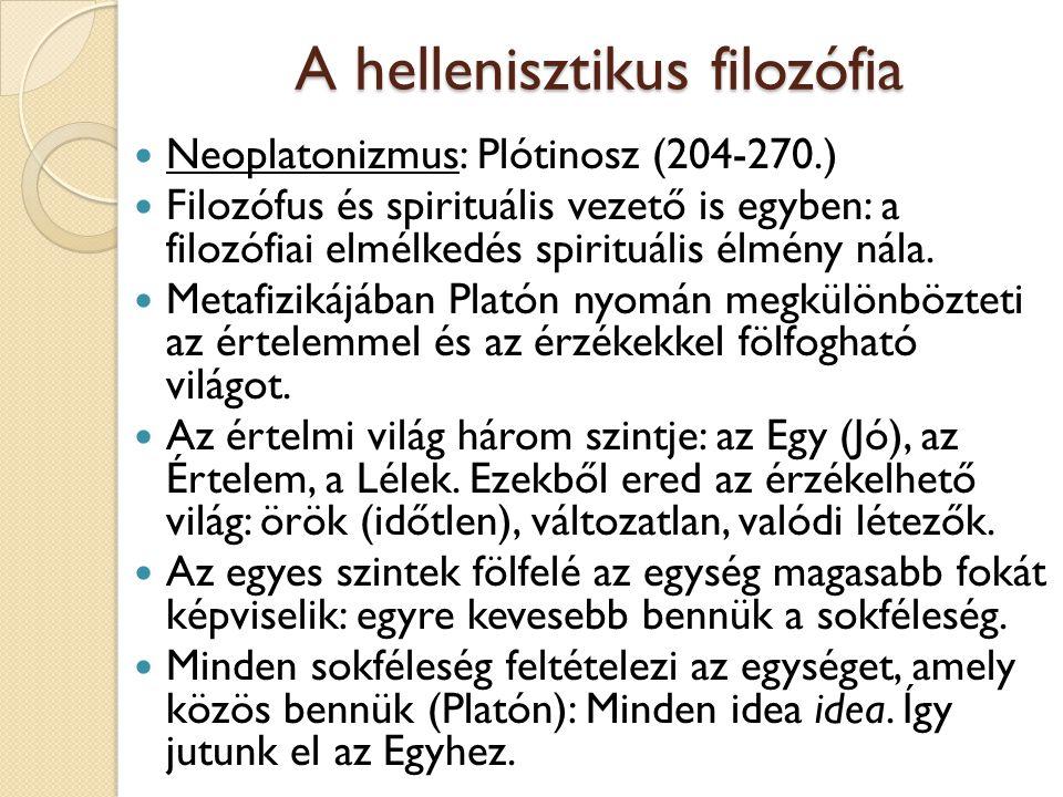 A hellenisztikus filozófia Neoplatonizmus: Plótinosz (204-270.) Filozófus és spirituális vezető is egyben: a filozófiai elmélkedés spirituális élmény