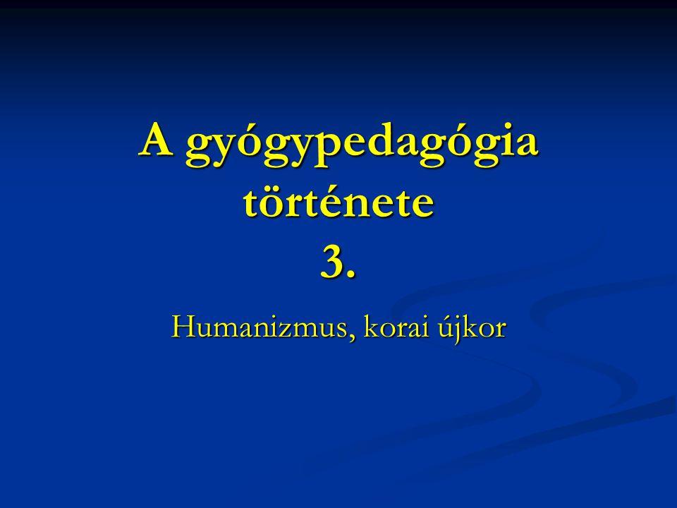 A gyógypedagógia története 3. Humanizmus, korai újkor