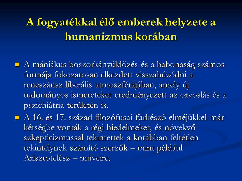 A fogyatékkal élő emberek helyzete a humanizmus korában A mániákus boszorkányüldözés és a babonaság számos formája fokozatosan elkezdett visszahúzódni