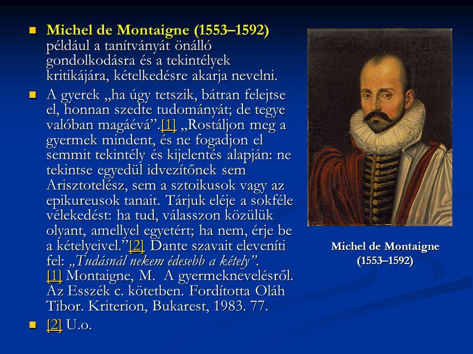 Michel de Montaigne (1553–1592) például a tanítványát önálló gondolkodásra és a tekintélyek kritikájára, kételkedésre akarja nevelni. Michel de Montai