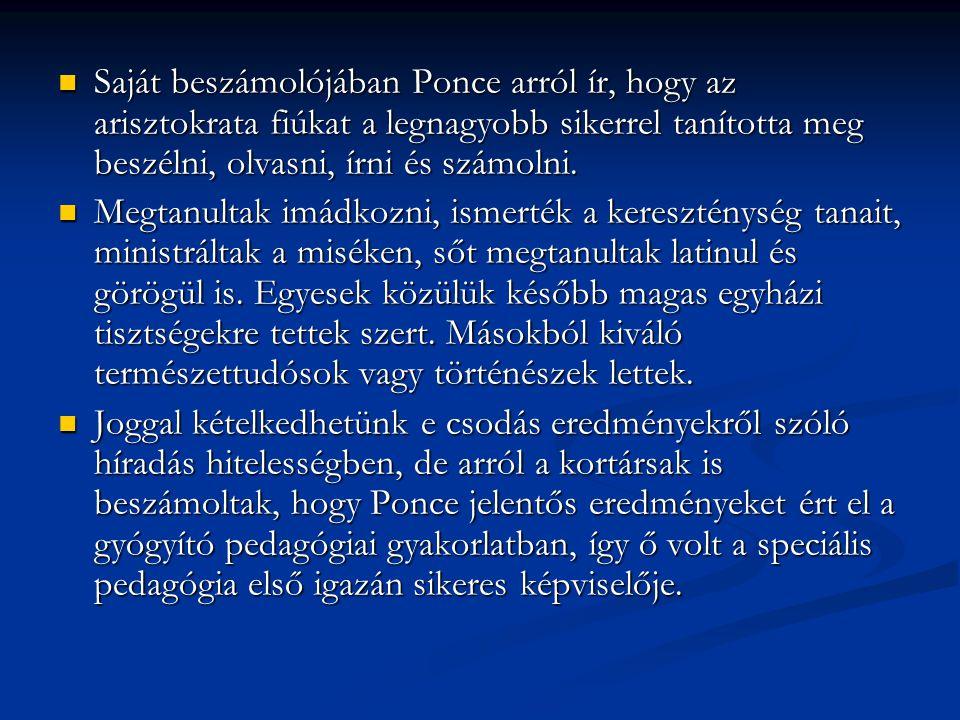 Saját beszámolójában Ponce arról ír, hogy az arisztokrata fiúkat a legnagyobb sikerrel tanította meg beszélni, olvasni, írni és számolni. Saját beszám