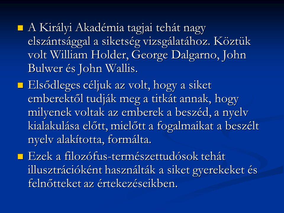 A Királyi Akadémia tagjai tehát nagy elszántsággal a siketség vizsgálatához. Köztük volt William Holder, George Dalgarno, John Bulwer és John Wallis.