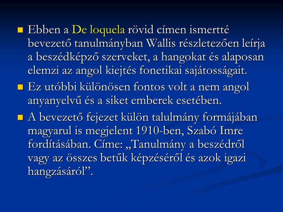 Ebben a De loquela rövid címen ismertté bevezető tanulmányban Wallis részletezően leírja a beszédképző szerveket, a hangokat és alaposan elemzi az ang