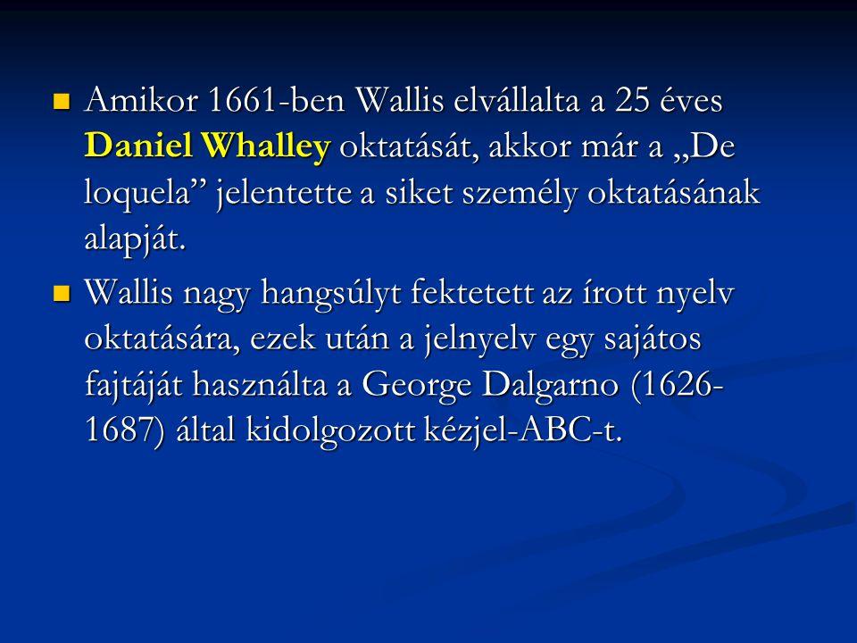 """Amikor 1661-ben Wallis elvállalta a 25 éves Daniel Whalley oktatását, akkor már a """"De loquela"""" jelentette a siket személy oktatásának alapját. Amikor"""