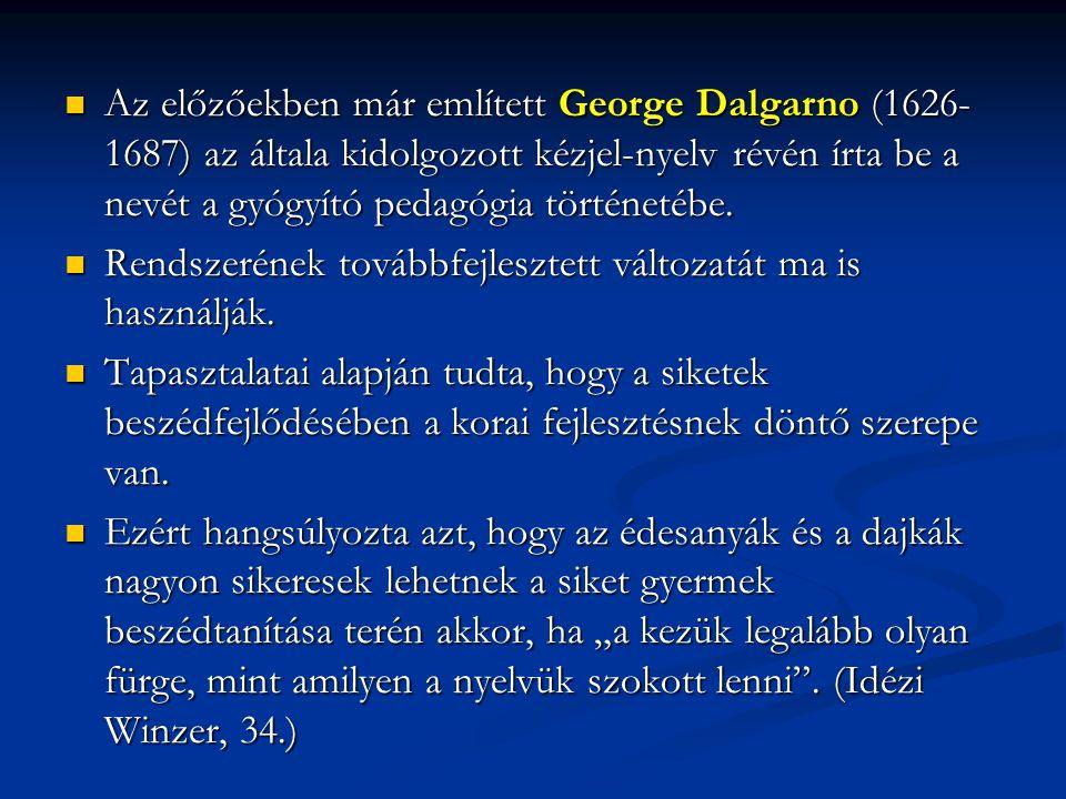 Az előzőekben már említett George Dalgarno (1626- 1687) az általa kidolgozott kézjel-nyelv révén írta be a nevét a gyógyító pedagógia történetébe. Az
