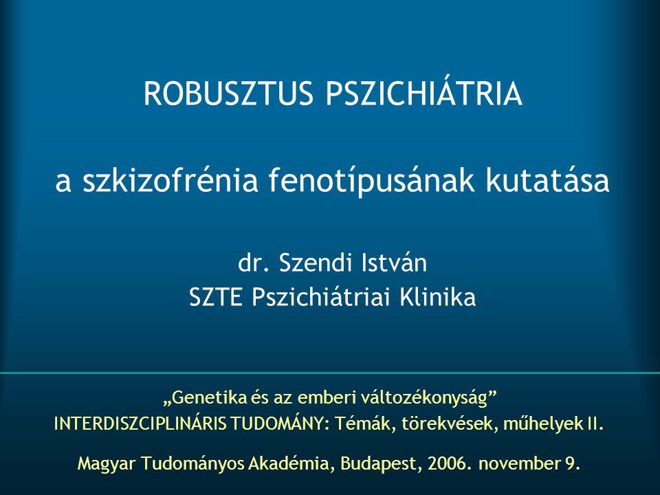 """ROBUSZTUS PSZICHIÁTRIA a szkizofrénia fenotípusának kutatása dr. Szendi István SZTE Pszichiátriai Klinika """"Genetika és az emberi változékonyság"""" INTER"""