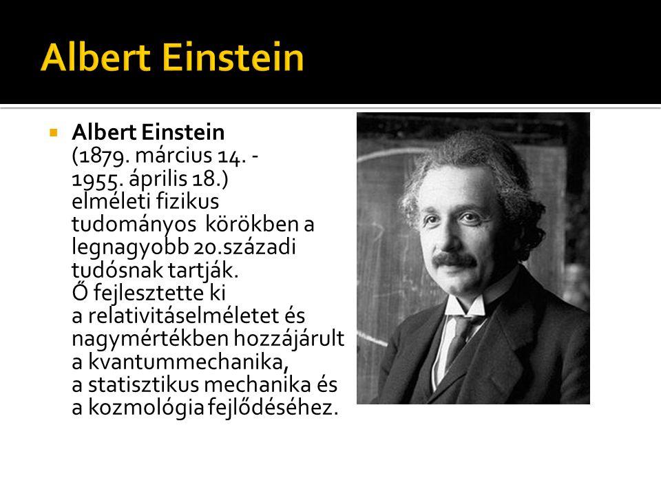  Albert Einstein (1879. március 14. - 1955. április 18.) elméleti fizikus tudományos körökben a legnagyobb 20.századi tudósnak tartják. Ő fejlesztett