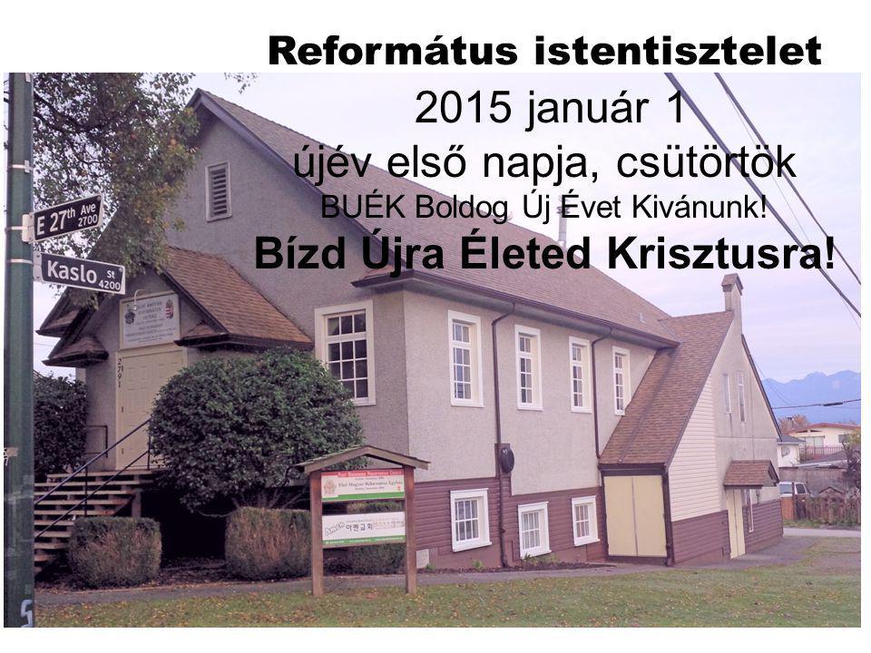 Református istentisztelet 2015 január 1 újév első napja, csütörtök BUÉK Boldog Új Évet Kivánunk! Bízd Újra Életed Krisztusra!