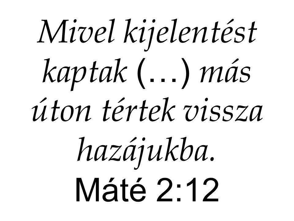 Mivel kijelentést kaptak (…) más úton tértek vissza hazájukba. Máté 2:12