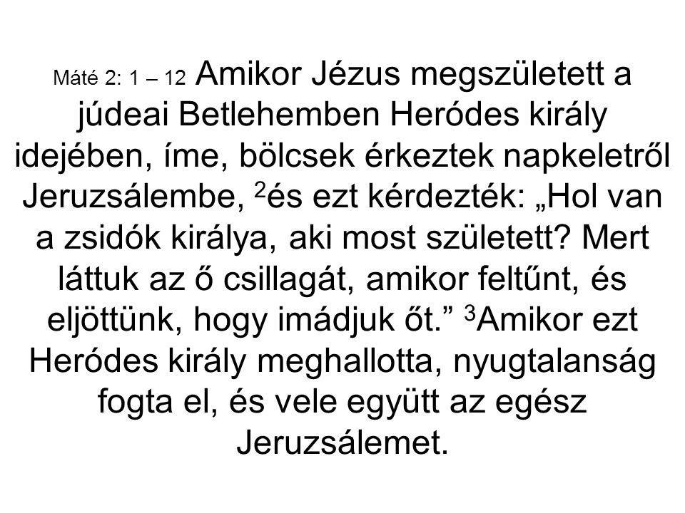 Máté 2: 1 – 12 Amikor Jézus megszületett a júdeai Betlehemben Heródes király idejében, íme, bölcsek érkeztek napkeletről Jeruzsálembe, 2 és ezt kérdez
