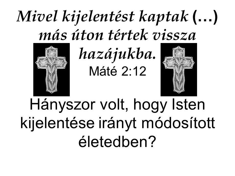 Mivel kijelentést kaptak (…) más úton tértek vissza hazájukba. Máté 2:12 Hányszor volt, hogy Isten kijelentése irányt módosított életedben?