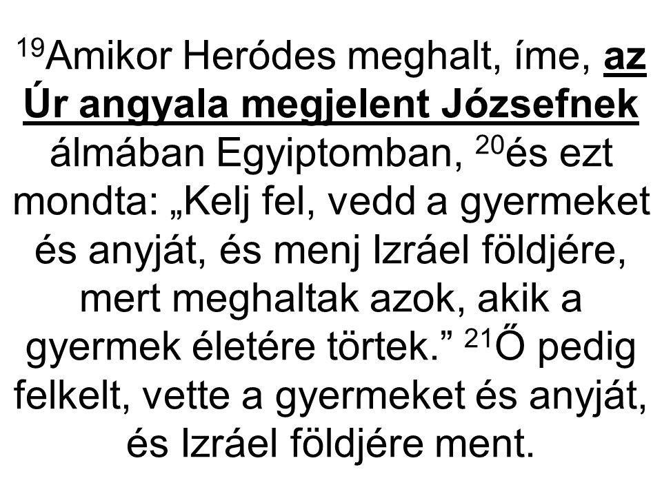 """19 Amikor Heródes meghalt, íme, az Úr angyala megjelent Józsefnek álmában Egyiptomban, 20 és ezt mondta: """"Kelj fel, vedd a gyermeket és anyját, és men"""