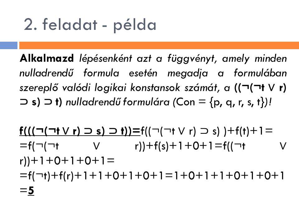 2. feladat - példa Alkalmazd lépésenként azt a függvényt, amely minden nulladrendű formula esetén megadja a formulában szereplő valódi logikai konstan
