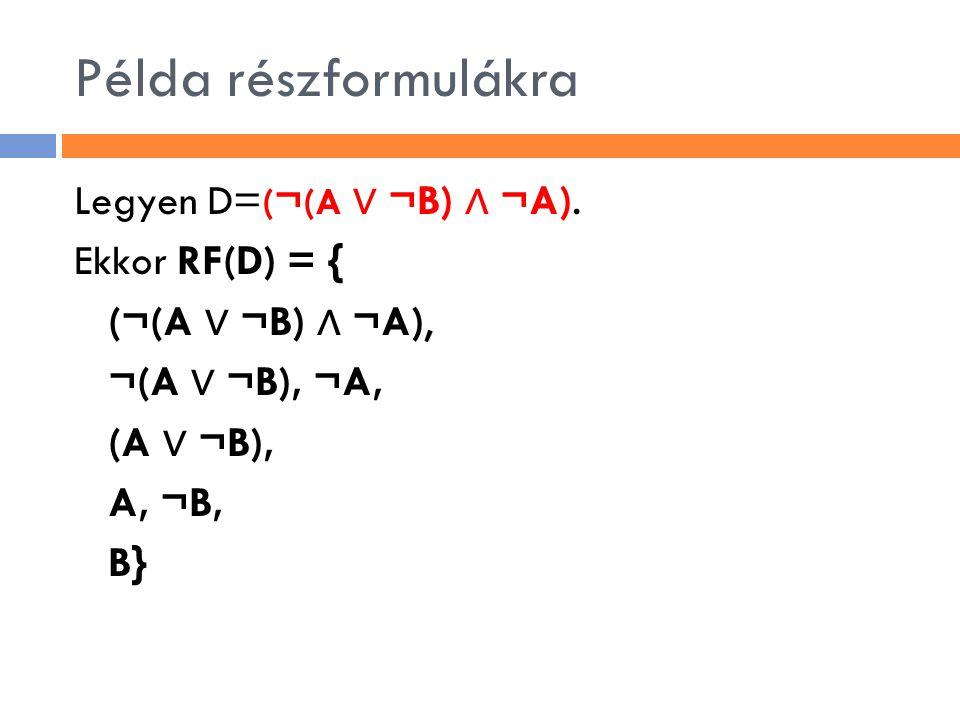 Példa részformulákra Legyen D= ( ¬ (A ∨ ¬B) ∧ ¬A). Ekkor RF(D) = { (¬(A ∨ ¬B) ∧ ¬A), ¬(A ∨ ¬B), ¬A, (A ∨ ¬B), A, ¬B, B}