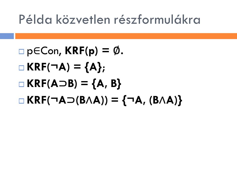 Példa közvetlen részformulákra  p ∈ Con, KRF(p) = ∅.  KRF(¬A) = {A};  KRF(A ⊃ B) = {A, B}  KRF(¬A ⊃ (B ∧ A)) = {¬A, (B ∧ A)}