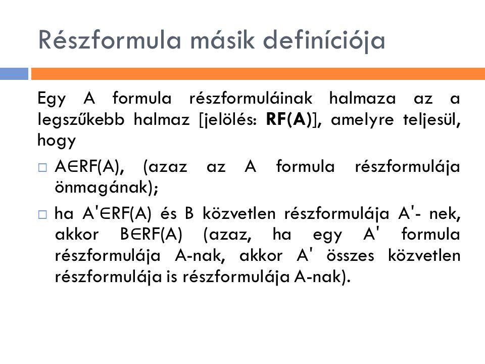 Részformula másik definíciója Egy A formula részformuláinak halmaza az a legszűkebb halmaz [jelölés: RF(A)], amelyre teljesül, hogy  A ∈ RF(A), (azaz