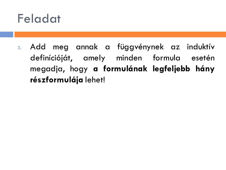 Feladat 3. Add meg annak a függvénynek az induktív definícióját, amely minden formula esetén megadja, hogy a formulának legfeljebb hány részformulája