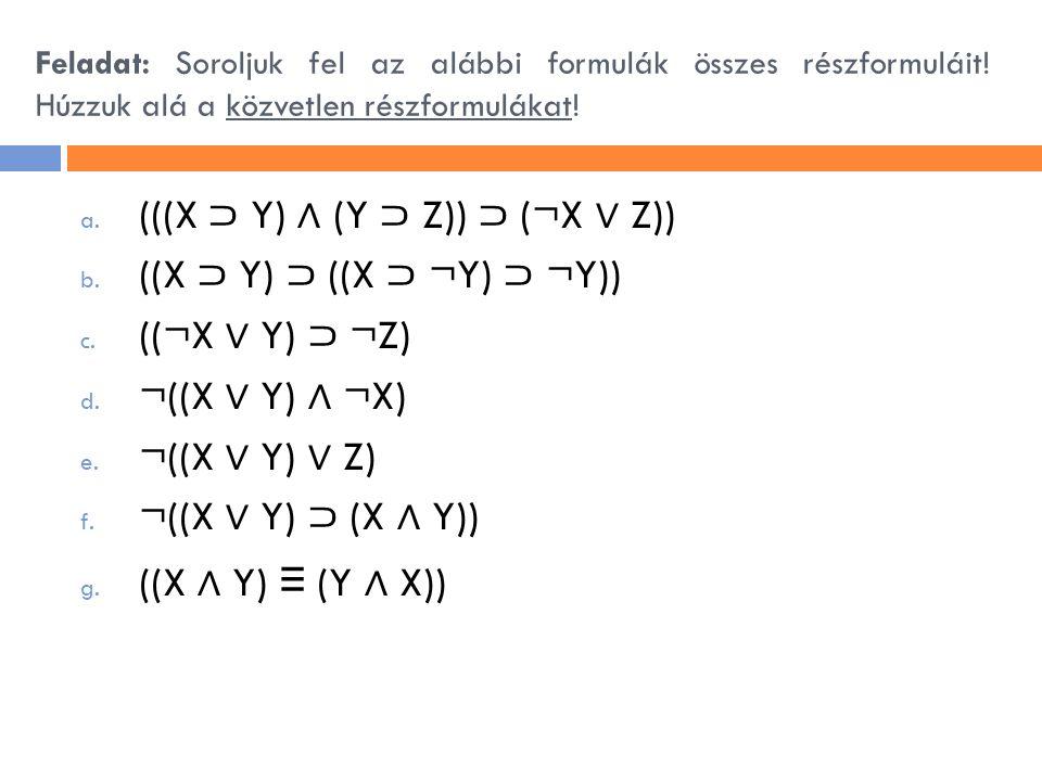 Feladat: Soroljuk fel az alábbi formulák összes részformuláit! Húzzuk alá a közvetlen részformulákat! a. (((X ⊃ Y) ∧ (Y ⊃ Z)) ⊃ (¬X ∨ Z)) b. ((X ⊃ Y)