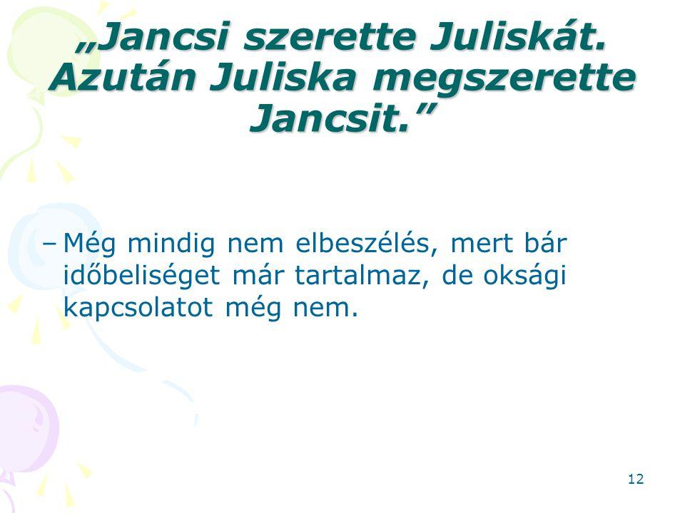 """""""Jancsi szerette Juliskát. Azután Juliska megszerette Jancsit."""" –Még mindig nem elbeszélés, mert bár időbeliséget már tartalmaz, de oksági kapcsolatot"""