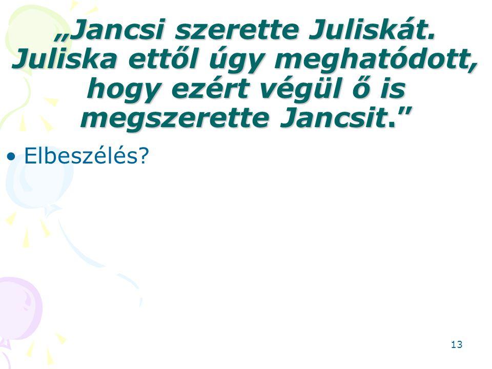 """""""Jancsi szerette Juliskát. Juliska ettől úgy meghatódott, hogy ezért végül ő is megszerette Jancsit."""" Elbeszélés? 13"""