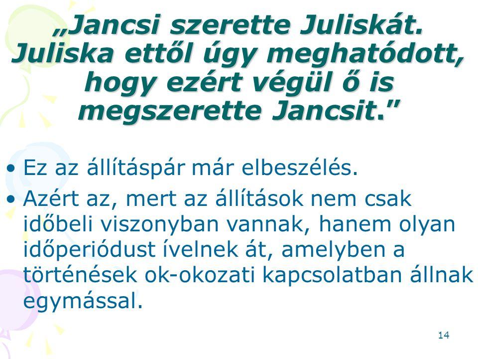 """""""Jancsi szerette Juliskát. Juliska ettől úgy meghatódott, hogy ezért végül ő is megszerette Jancsit."""" Ez az állításpár már elbeszélés. Azért az, mert"""