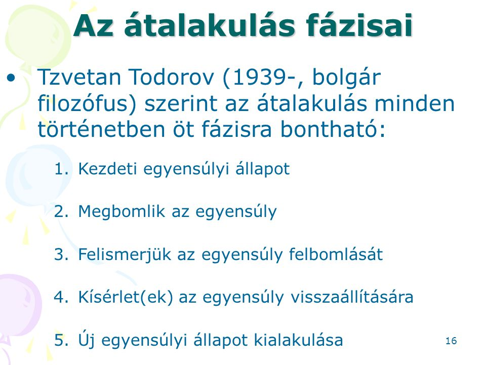 Az átalakulás fázisai Tzvetan Todorov (1939-, bolgár filozófus) szerint az átalakulás minden történetben öt fázisra bontható: 1.Kezdeti egyensúlyi állapot 2.Megbomlik az egyensúly 3.Felismerjük az egyensúly felbomlását 4.Kísérlet(ek) az egyensúly visszaállítására 5.Új egyensúlyi állapot kialakulása 16