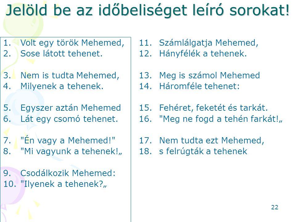 Jelöld be az időbeliséget leíró sorokat! 1.Volt egy török Mehemed, 2.Sose látott tehenet. 3.Nem is tudta Mehemed, 4.Milyenek a tehenek. 5.Egyszer aztá