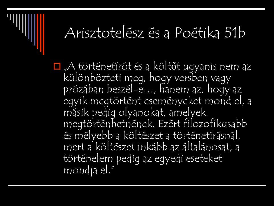 """Arisztotelész és a Poétika 51b  """"A történetírót és a költ ő t ugyanis nem az különbözteti meg, hogy versben vagy prózában beszél-e…, hanem az, hogy az egyik megtörtént eseményeket mond el, a másik pedig olyanokat, amelyek megtörténhetnének."""
