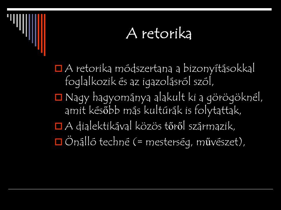 A retorika  A retorika módszertana a bizonyításokkal foglalkozik és az igazolásról szól,  Nagy hagyománya alakult ki a görögöknél, amit kés ő bb más kultúrák is folytattak,  A dialektikával közös t ő r ő l származik,  Önálló techné (= mesterség, m ű vészet),