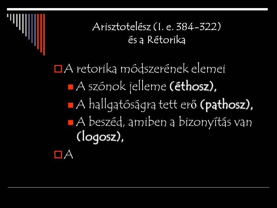 Arisztotelész (I. e. 384-322) és a Rétorika  A retorika módszerének elemei (éthosz), A szónok jelleme (éthosz), (pathosz), A hallgatóságra tett er ő
