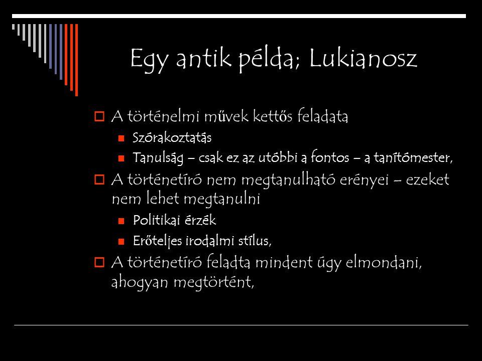 Egy antik példa; Lukianosz  A történelmi m ű vek kett ő s feladata Szórakoztatás Tanulság – csak ez az utóbbi a fontos – a tanítómester,  A történet