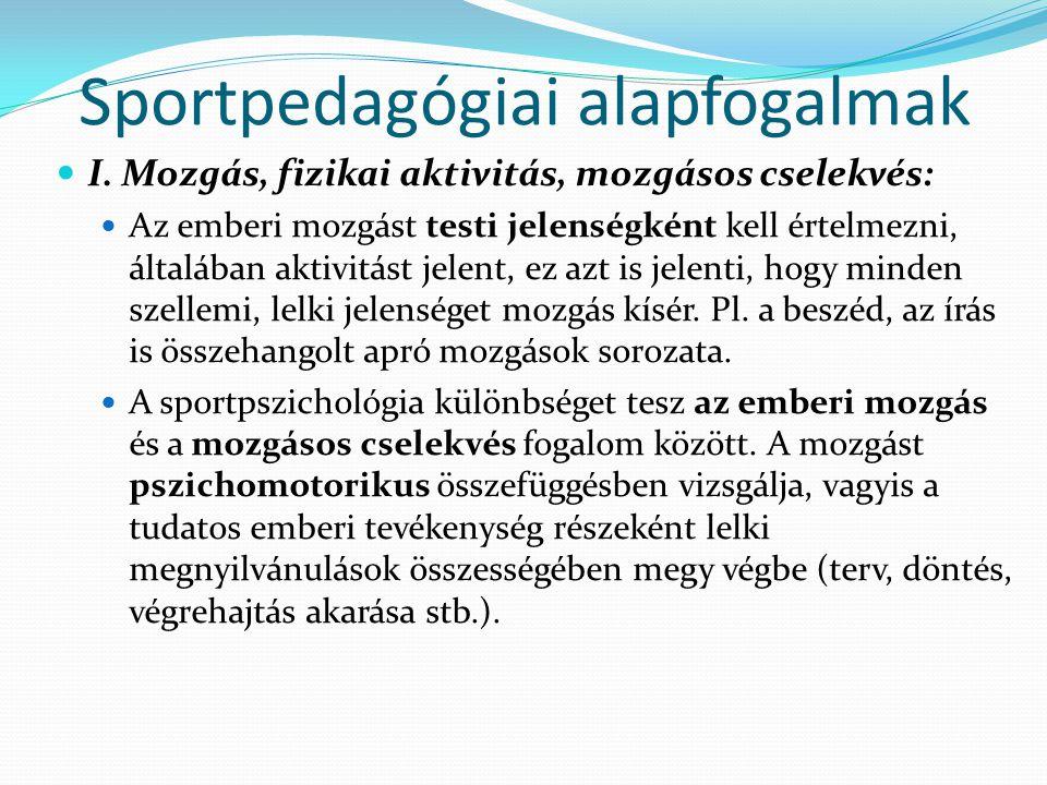Sportpedagógiai alapfogalmak I. Mozgás, fizikai aktivitás, mozgásos cselekvés: Az emberi mozgást testi jelenségként kell értelmezni, általában aktivit