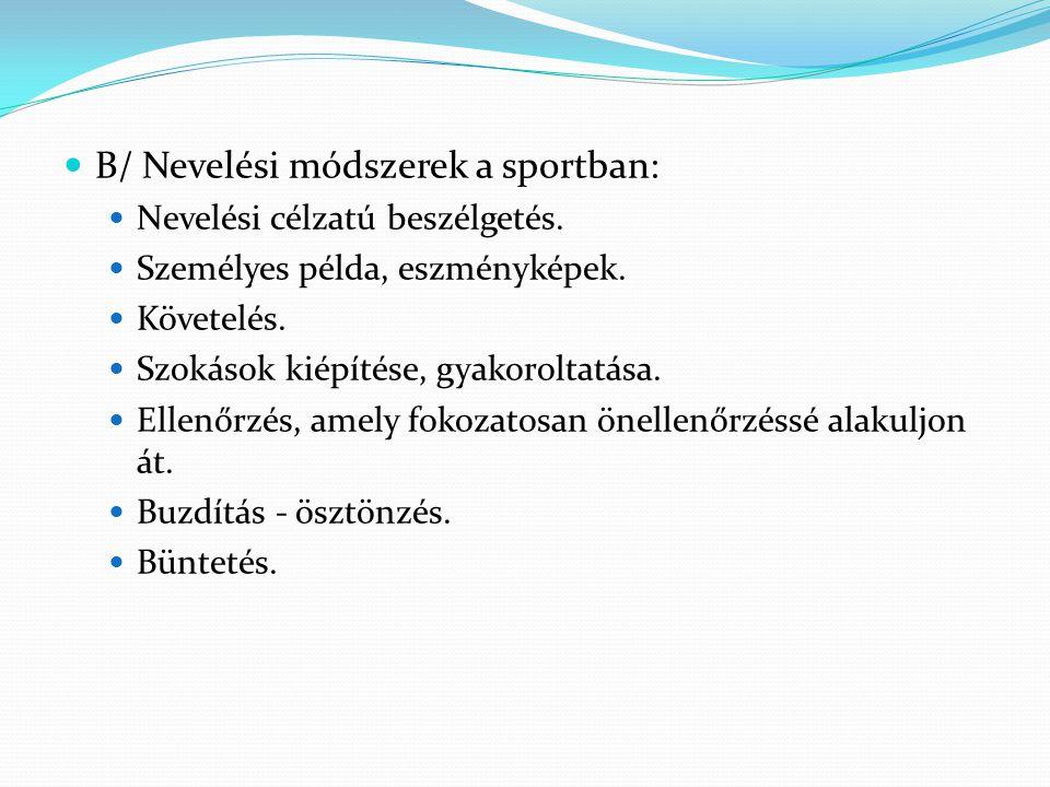 B/ Nevelési módszerek a sportban: Nevelési célzatú beszélgetés. Személyes példa, eszményképek. Követelés. Szokások kiépítése, gyakoroltatása. Ellenőrz