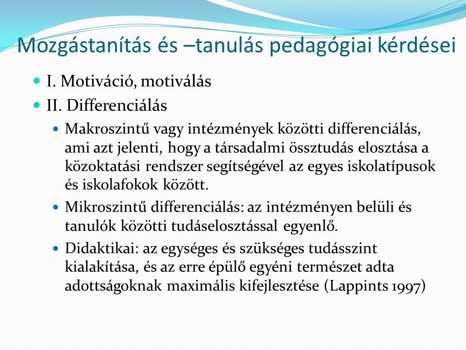 Mozgástanítás és –tanulás pedagógiai kérdései I. Motiváció, motiválás II. Differenciálás Makroszintű vagy intézmények közötti differenciálás, ami azt